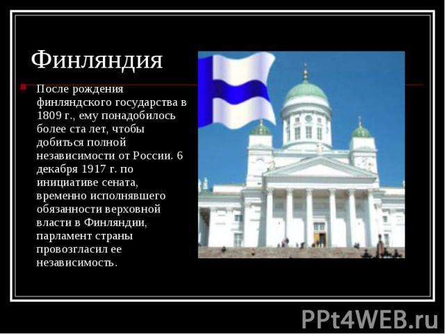 После рождения финляндского государства в 1809 г., ему понадобилось более ста лет, чтобы добиться полной независимости от России. 6 декабря 1917 г. по инициативе сената, временно исполнявшего обязанности верховной власти в Финляндии, парламент стран…
