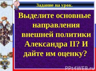 Выделите основные направления внешней политики Александра II? И дайте им оценку?