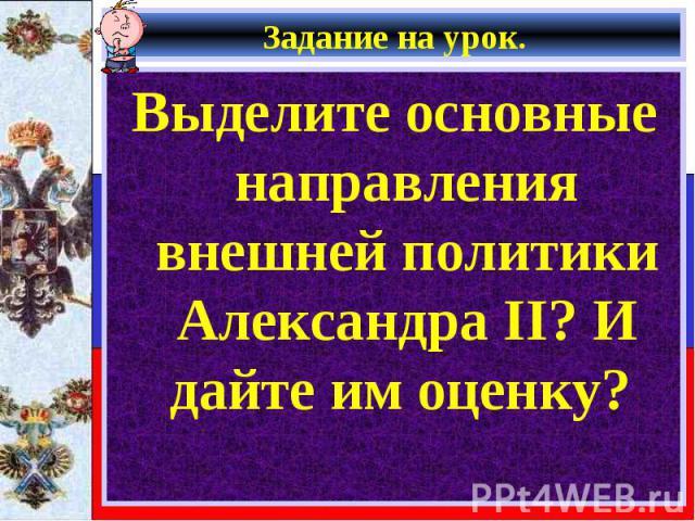Выделите основные направления внешней политики Александра II? И дайте им оценку? Выделите основные направления внешней политики Александра II? И дайте им оценку?