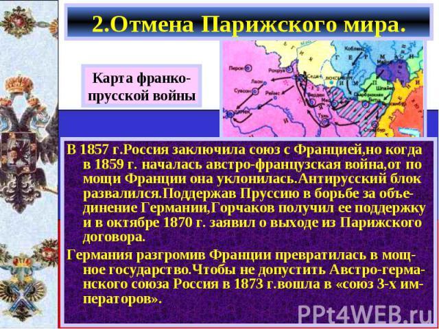 В 1857 г.Россия заключила союз с Францией,но когда в 1859 г. началась австро-французская война,от по мощи Франции она уклонилась.Антирусский блок развалился.Поддержав Пруссию в борьбе за объе-динение Германии,Горчаков получил ее поддержку и в октябр…