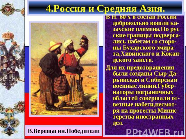 В Н. 60-х в состав России добровольно вошли ка-захские племена.Но рус ские границы подверга-лись набегам со сторо-ны Бухарского эмира-та,Хивинского и Кокан-дского ханств. В Н. 60-х в состав России добровольно вошли ка-захские племена.Но рус ские гра…