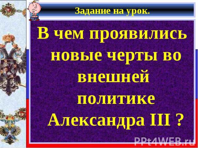 В чем проявились новые черты во внешней политике Александра III ? В чем проявились новые черты во внешней политике Александра III ?