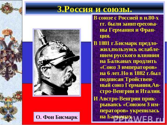 В союзе с Россией в н.80-х гг. были заинтересова-ны Германия и Фран-ция. В союзе с Россией в н.80-х гг. были заинтересова-ны Германия и Фран-ция. В 1881 г.Бисмарк предло-жил,пользуясь ослабле-нием русского влияния на Балканах продлить «Союз 3 импера…