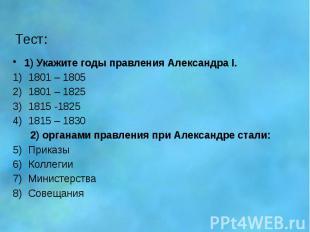 Тест: 1) Укажите годы правления Александра I. 1801 – 1805 1801 – 1825 1815 -1825