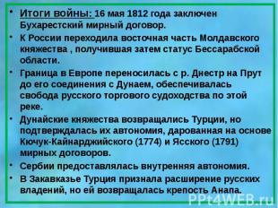 Итоги войны: 16 мая 1812года заключен Бухарестский мирный договор. Итоги в