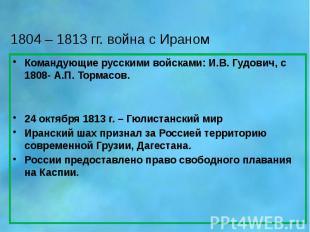 1804 – 1813 гг. война с Ираном Командующие русскими войсками: И.В. Гудович, с 18
