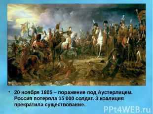 20 ноября 1805 – поражение под Аустерлицем. Россия потеряла 15 000 солдат. 3 коа