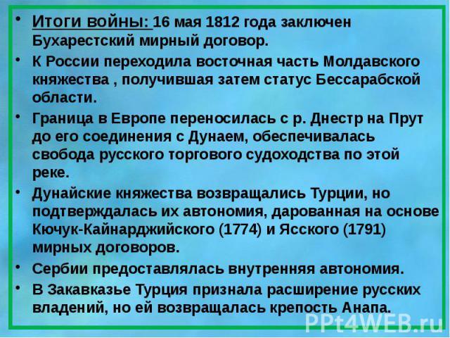 Итоги войны: 16 мая 1812года заключен Бухарестский мирный договор. Итоги войны: 16 мая 1812года заключен Бухарестский мирный договор. К России переходила восточная часть Молдавского княжества, получившая затем статус Бессарабской о…
