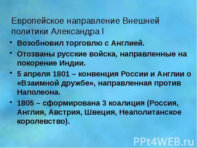 Европейское направление Внешней политики Александра l Возобновил торговлю с Англией. Отозваны русские войска, направленные на покорение Индии. 5 апреля 1801 – конвенция России и Англии о «Взаимной дружбе», направленная против Наполеона. 1805 – сформ…