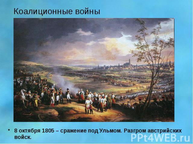 Коалиционные войны 8 октября 1805 – сражение под Ульмом. Разгром австрийских войск.