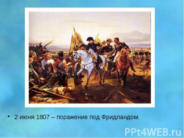 2 июня 1807 – поражение под Фридландом. 2 июня 1807 – поражение под Фридландом.
