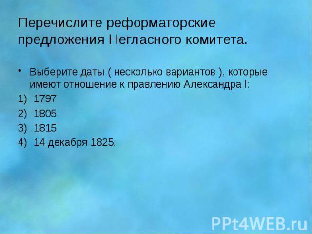 Перечислите реформаторские предложения Негласного комитета. Выберите даты ( несколько вариантов ), которые имеют отношение к правлению Александра l: 1797 1805 1815 14 декабря 1825.