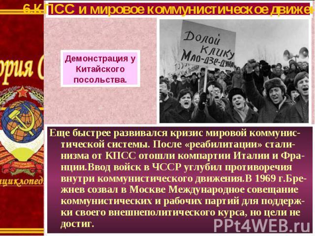 Еще быстрее развивался кризис мировой коммунис-тической системы. После «реабилитации» стали-низма от КПСС отошли компартии Италии и Фра-нции.Ввод войск в ЧССР углубил противоречия внутри коммунистического движения.В 1969 г.Бре-жнев созвал в Москве М…