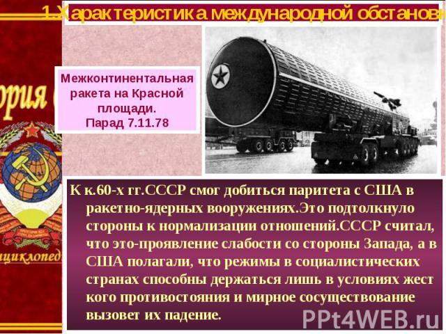 К к.60-х гг.СССР смог добиться паритета с США в ракетно-ядерных вооружениях.Это подтолкнуло стороны к нормализации отношений.СССР считал, что это-проявление слабости со стороны Запада, а в США полагали, что режимы в социалистических странах способны…