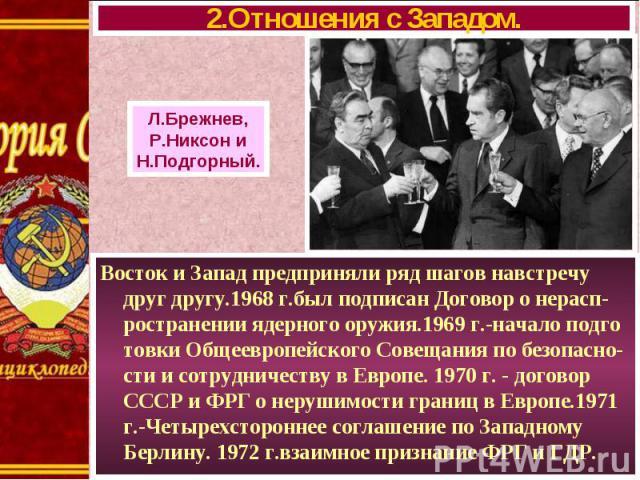 Восток и Запад предприняли ряд шагов навстречу друг другу.1968 г.был подписан Договор о нерасп-ространении ядерного оружия.1969 г.-начало подго товки Общеевропейского Совещания по безопасно-сти и сотрудничеству в Европе. 1970 г. - договор СССР и ФРГ…