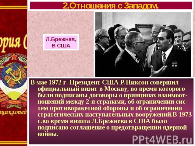 В мае 1972 г. Президент США Р.Никсон совершил официальный визит в Москву, во время которого были подписаны договоры о принципах взаимоот-ношений между 2-я странами, об ограничении сис-тем противоракетной обороны и об ограничении стратегических насту…
