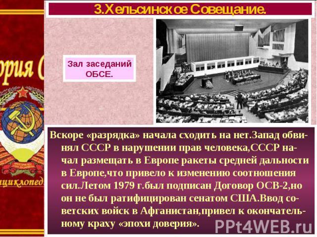 Вскоре «разрядка» начала сходить на нет.Запад обви-нял СССР в нарушении прав человека,СССР на-чал размещать в Европе ракеты средней дальности в Европе,что привело к изменению соотношения сил.Летом 1979 г.был подписан Договор ОСВ-2,но он не был ратиф…
