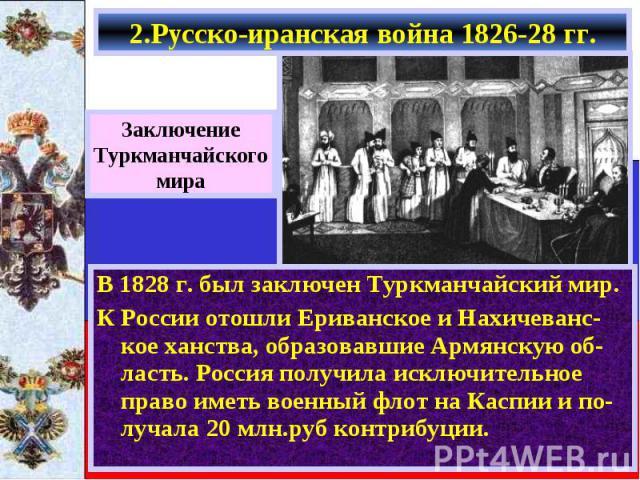В 1828 г. был заключен Туркманчайский мир. В 1828 г. был заключен Туркманчайский мир. К России отошли Ериванское и Нахичеванс-кое ханства, образовавшие Армянскую об-ласть. Россия получила исключительное право иметь военный флот на Каспии и по-лучала…