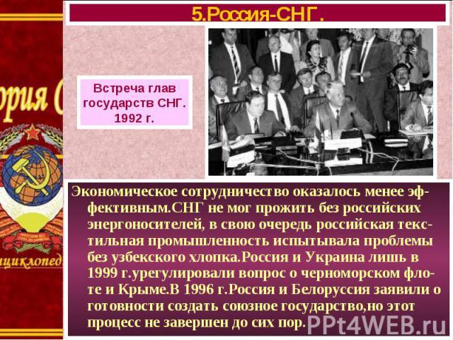 Экономическое сотрудничество оказалось менее эф-фективным.СНГ не мог прожить без российских энергоносителей, в свою очередь российская текс-тильная промышленность испытывала проблемы без узбекского хлопка.Россия и Украина лишь в 1999 г.урегулировали…