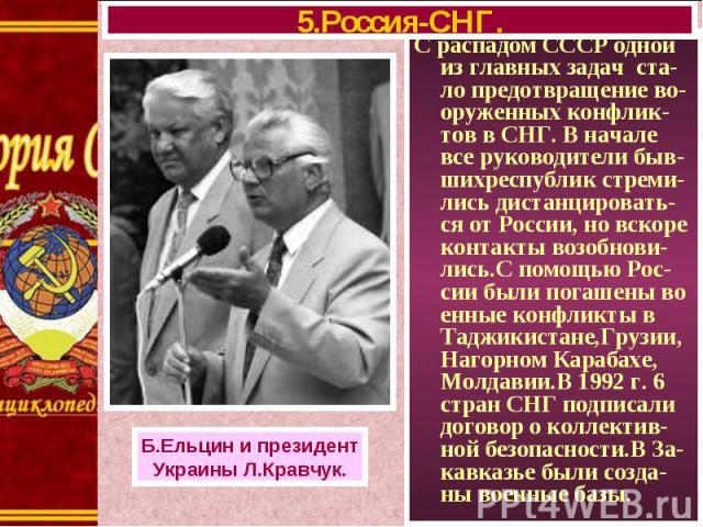 С распадом СССР одной из главных задач ста-ло предотвращение во-оруженных конфлик-тов в СНГ. В начале все руководители быв-шихреспублик стреми-лись дистанцировать-ся от России, но вскоре контакты возобнови-лись.С помощью Рос-сии были погашены во енн…