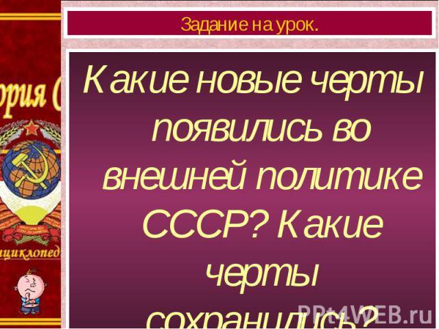 Какие новые черты появились во внешней политике СССР? Какие черты сохранились? Какие новые черты появились во внешней политике СССР? Какие черты сохранились?
