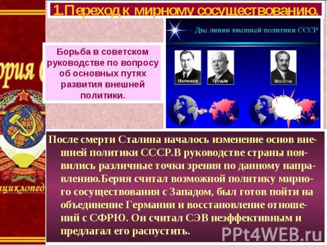 После смерти Сталина началось изменение основ вне-шней политики СССР.В руководстве страны поя-вились различные точки зрения по данному напра-влению.Берия считал возможной политику мирно-го сосуществования с Западом, был готов пойти на объединение Ге…