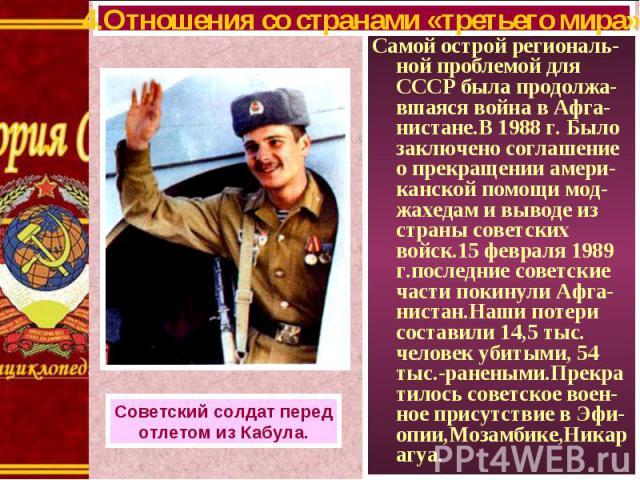 Самой острой региональ-ной проблемой для СССР была продолжа-вшаяся война в Афга-нистане.В 1988 г. Было заключено соглашение о прекращении амери-канской помощи мод-жахедам и выводе из страны советских войск.15 февраля 1989 г.последние советские части…