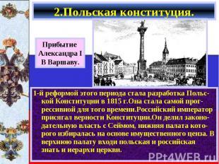 1-й реформой этого периода стала разработка Польс-кой Конституции в 1815 г.Она с