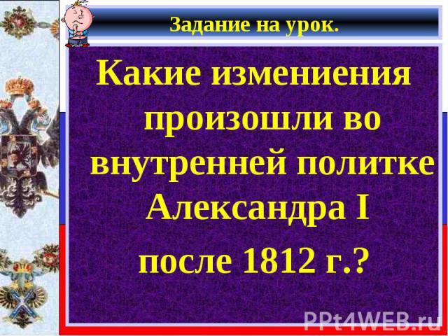 Какие измениения произошли во внутренней политке Александра I Какие измениения произошли во внутренней политке Александра I после 1812 г.?