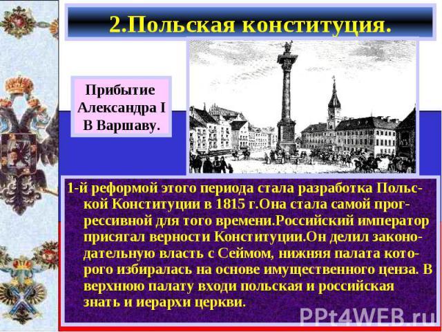 1-й реформой этого периода стала разработка Польс-кой Конституции в 1815 г.Она стала самой прог-рессивной для того времени.Российский император присягал верности Конституции.Он делил законо-дательную власть с Сеймом, нижняя палата кото-рого избирала…