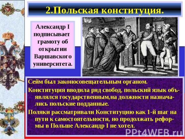 Сейм был законосовещательным органом. Сейм был законосовещательным органом. Конституция вводила ряд свобод, польский язык объ-являлся государственным,на должности назнача-лись польские подданные. Поляки рассматривали Конституцию как 1-й шаг на пути …