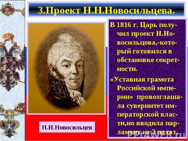 В 1816 г. Царь полу-чил проект Н.Но-восильцова,-кото-рый готовился в обстановке секрет-ности. В 1816 г. Царь полу-чил проект Н.Но-восильцова,-кото-рый готовился в обстановке секрет-ности. «Уставная грамота Российской импе-рии» провозглаша-ла суверни…