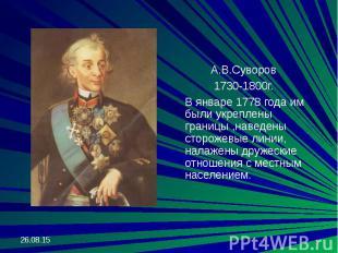 А.В.Суворов А.В.Суворов 1730-1800г. В январе 1778 года им были укреплены границы