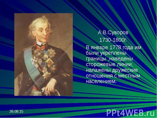 А.В.Суворов А.В.Суворов 1730-1800г. В январе 1778 года им были укреплены границы ,наведены сторожевые линии, налажены дружеские отношения с местным населением.