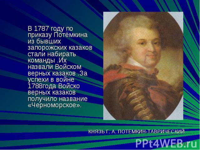 В 1787 году по приказу Потёмкина из бывших запорожских казаков стали набирать команды .Их назвали Войском верных казаков .За успехи в войне 1788года Войско верных казаков получило название «Черноморское».
