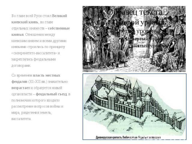 Во главе всей Руси стоял Великий киевский князь, во главе отдельных княжеств – собственные князья. Отношения между киевским князем и всеми другими князьями строились по принципу «сюзеренетето-вассалитета» и закреплялись феодальными договорами. Во гл…