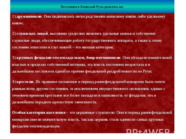 Население в Киевской Руси делилось на: 1)дружинников. Они подчинялись непосредственно киевскому князю либо удельному князю; 2)служилых людей, высшими среди них являлись удельные князья и собственно служилые люди, обеспечивающие работу го…
