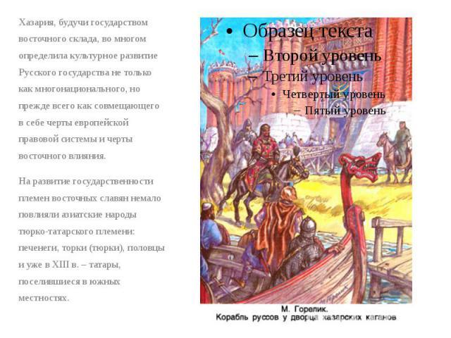 Хазария, будучи государством восточного склада, во многом определила культурное развитие Русского государства не только как многонационального, но прежде всего как совмещающего в себе черты европейской правовой системы и черты восточного влияния. Ха…