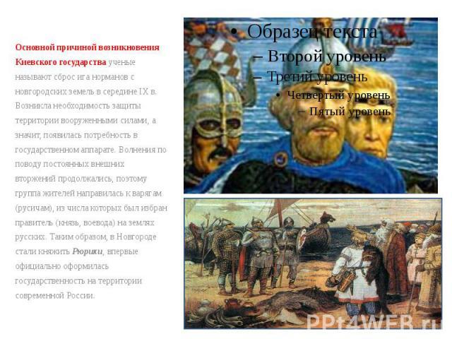 Основной причиной возникновения Киевского государства ученые называют сброс ига норманов с новгородских земель в середине IXв. Возникла необходимость защиты территории вооруженными силами, а значит, появилась потребность в государственном аппа…