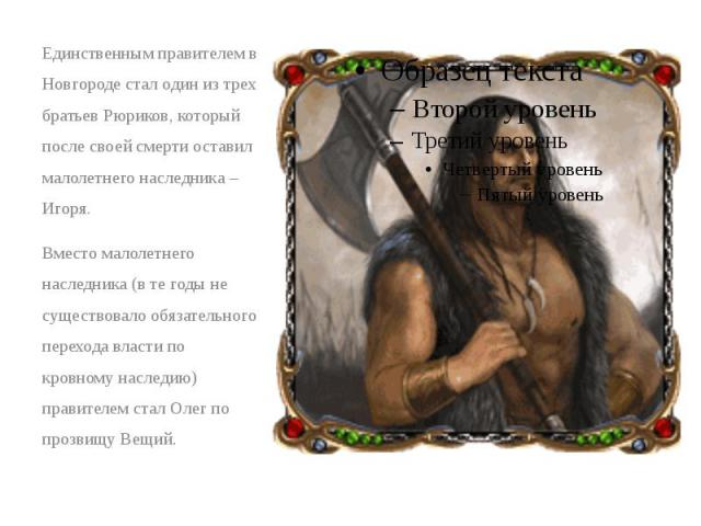 Единственным правителем в Новгороде стал один из трех братьев Рюриков, который после своей смерти оставил малолетнего наследника – Игоря. Единственным правителем в Новгороде стал один из трех братьев Рюриков, который после своей смерти оставил малол…
