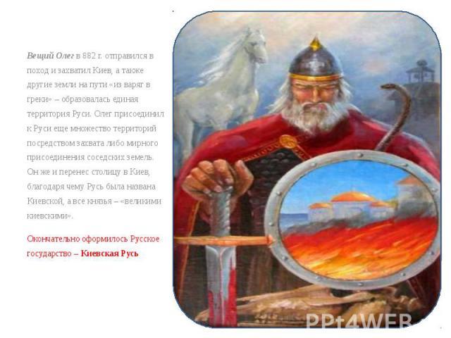 Вещий Олег в 882г. отправился в поход и захватил Киев, а также другие земли на пути «из варяг в греки» – образовалась единая территория Руси. Олег присоединил к Руси еще множество территорий посредством захвата либо мирного присоединения сосед…
