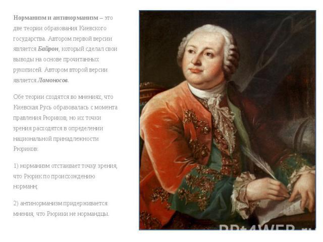 Норманизм и антинорманизм – это две теории образования Киевского государства. Автором первой версии является Байрон, который сделал свои выводы на основе прочитанных рукописей. Автором второй версии является Ломоносов. Норманизм и антинорманизм – эт…