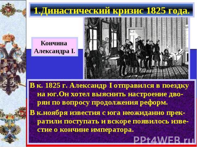 В к. 1825 г. Александр I отправился в поездку на юг.Он хотел выяснить настроение дво-рян по вопросу продолжения реформ. В к. 1825 г. Александр I отправился в поездку на юг.Он хотел выяснить настроение дво-рян по вопросу продолжения реформ. В к.ноябр…