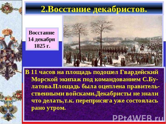 В 11 часов на площадь подошел Гвардейский Морской экипаж под командованием С.Бу-латова.Площадь была оцеплена правитель-ственными войсками.Декабристы не знали что делать,т.к. переприсяга уже состоялась рано утром. В 11 часов на площадь подошел Гварде…