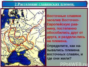 2.Расселение славянских племен. Восточные славяне заселив Восточно- Европейскую