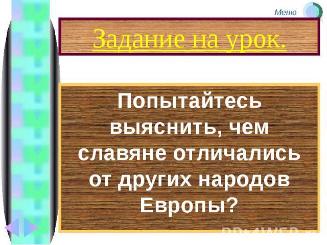Задание на урок. Попытайтесь выяснить, чем славяне отличались от других народов Европы?