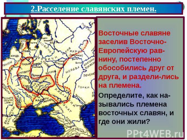 2.Расселение славянских племен. Восточные славяне заселив Восточно- Европейскую рав-нину, постепенно обособились друг от друга, и раздели-лись на племена. Определите, как на-зывались племена восточных славян, и где они жили?