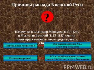 Причины распада Киевской Руси Почему же и Владимир Мономах (1113–1125), и Мстисл