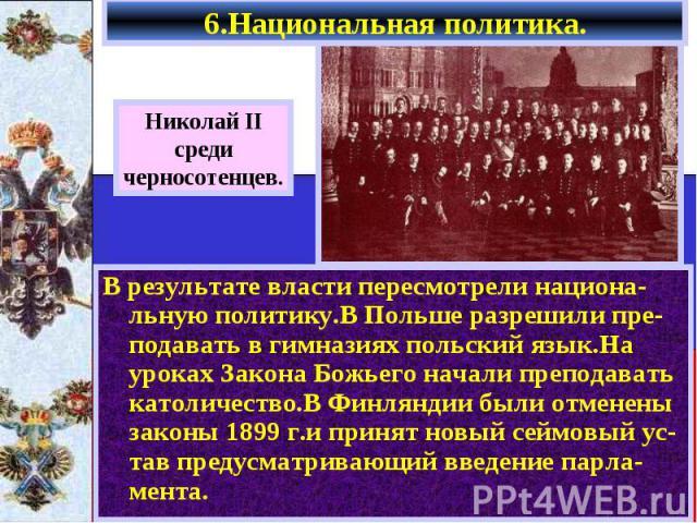 В результате власти пересмотрели национа-льную политику.В Польше разрешили пре-подавать в гимназиях польский язык.На уроках Закона Божьего начали преподавать католичество.В Финляндии были отменены законы 1899 г.и принят новый сеймовый ус-тав предусм…