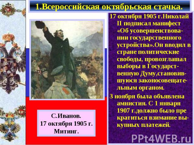 17 октября 1905 г.Николай II подписал манифест «Об усовершенствова-нии государственного устройства».Он вводил в стране политические свободы, провозглашал выборы в Государст-венную Думу,становив-шуюся законосовещате-льным органом. 17 октября 1905 г.Н…